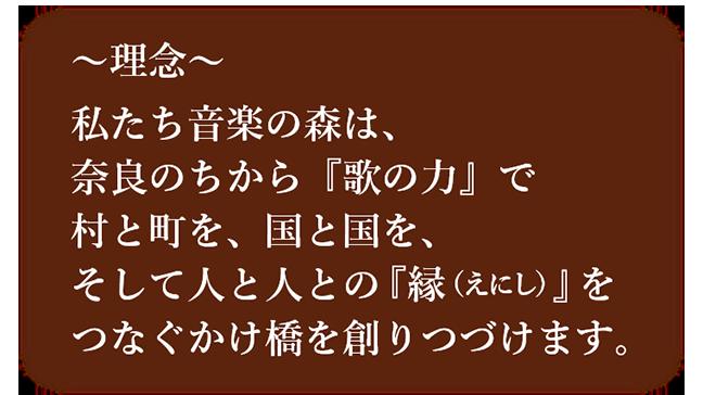 〜理念〜 私たち音楽の森は、奈良のちから『歌の力』で村と町を、国と国を、そして人と人との『縁(えにし)』をつなぐかけ橋を創りつづけます。